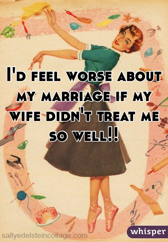 I'd feel worse about my marriage if my wife didn't treat me so well!!