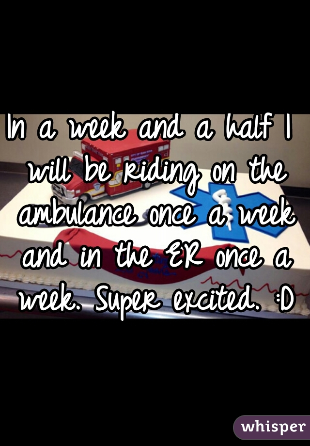 In a week and a half I will be riding on the ambulance once a week and in the ER once a week. Super excited. :D