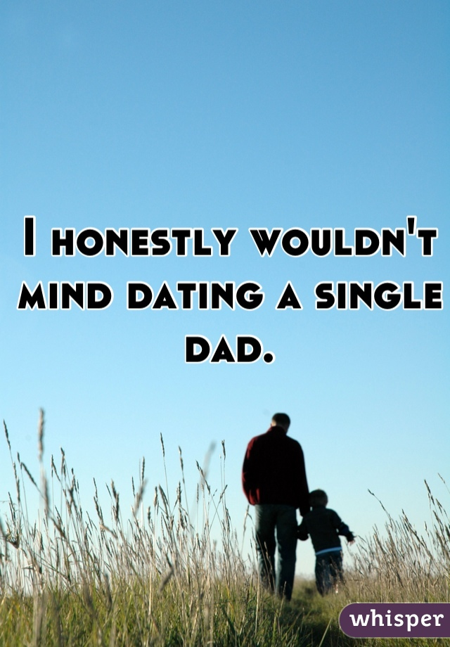 I honestly wouldn't mind dating a single dad.