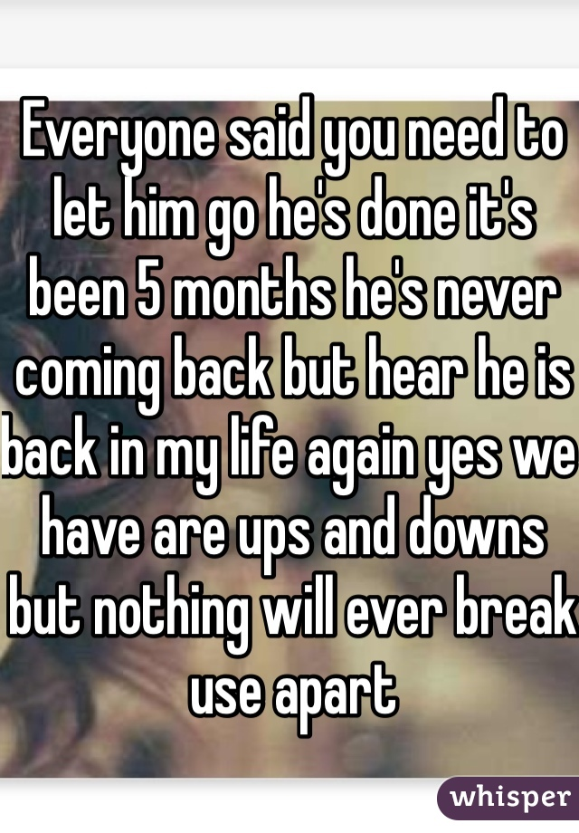 Everyone said you need to let him go he's done it's been 5 months he's never coming back but hear he is back in my life again yes we have are ups and downs but nothing will ever break use apart
