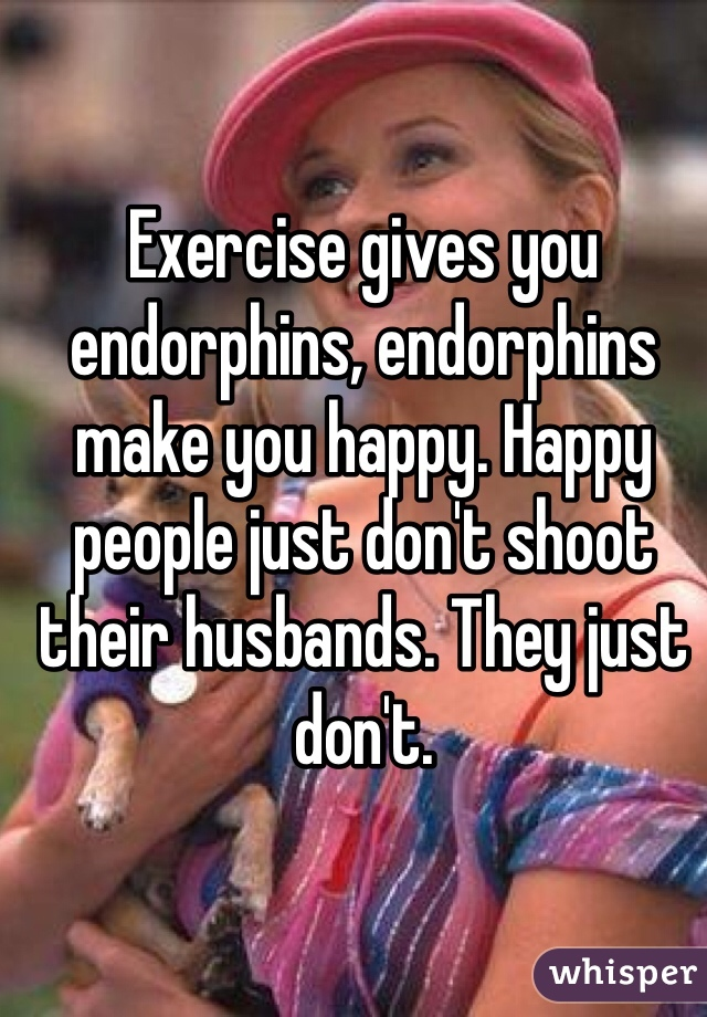 Exercise gives you endorphins, endorphins make you happy. Happy people just don't shoot their husbands. They just don't.