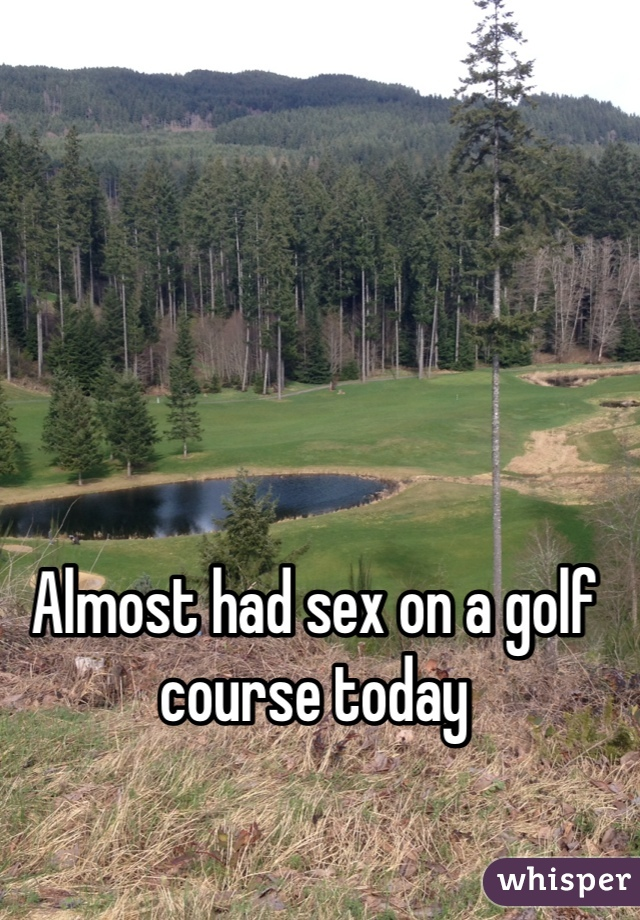 Almost had sex on a golf course today