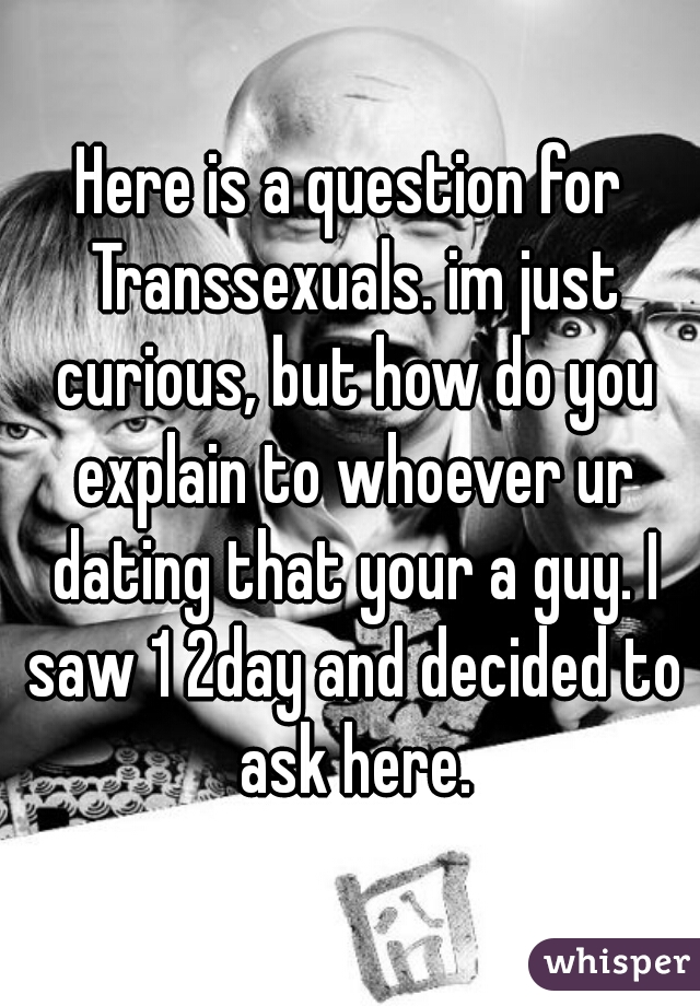 Here is a question for Transsexuals. im just curious, but how do you explain to whoever ur dating that your a guy. I saw 1 2day and decided to ask here.