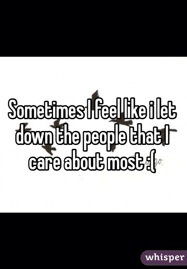 Sometimes I feel like i let down the people that I care about most :(