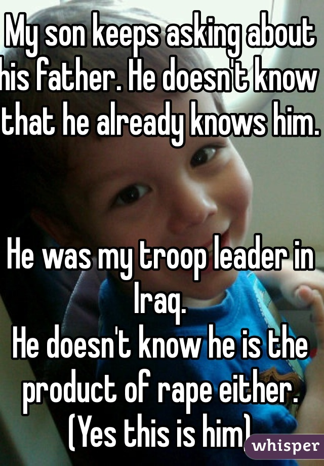 My son keeps asking about his father. He doesn't know that he already knows him.    He was my troop leader in Iraq.  He doesn't know he is the product of rape either. (Yes this is him)