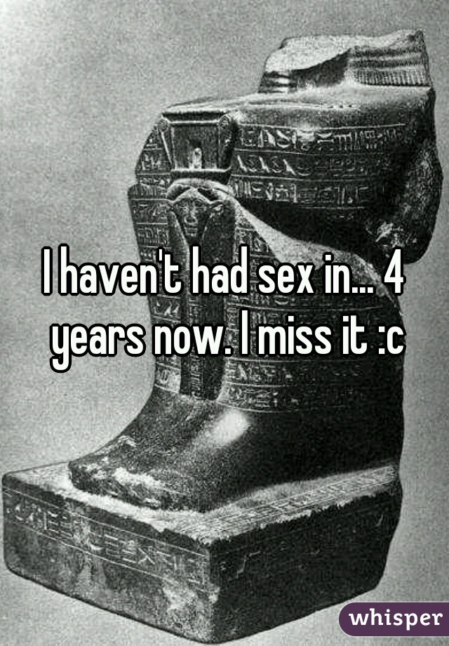 I haven't had sex in... 4 years now. I miss it :c