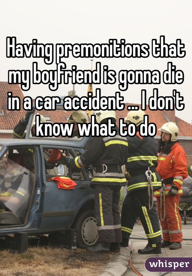 Having premonitions that my boyfriend is gonna die in a car accident ... I don't know what to do