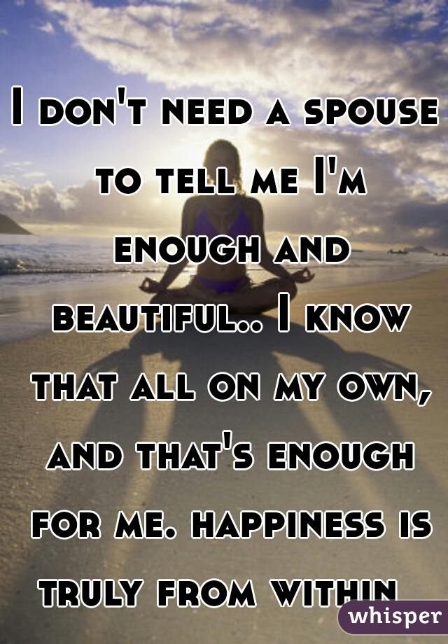 I don't need a spouse to tell me I'm enough and beautiful.. I know that all on my own, and that's enough for me. happiness is truly from within
