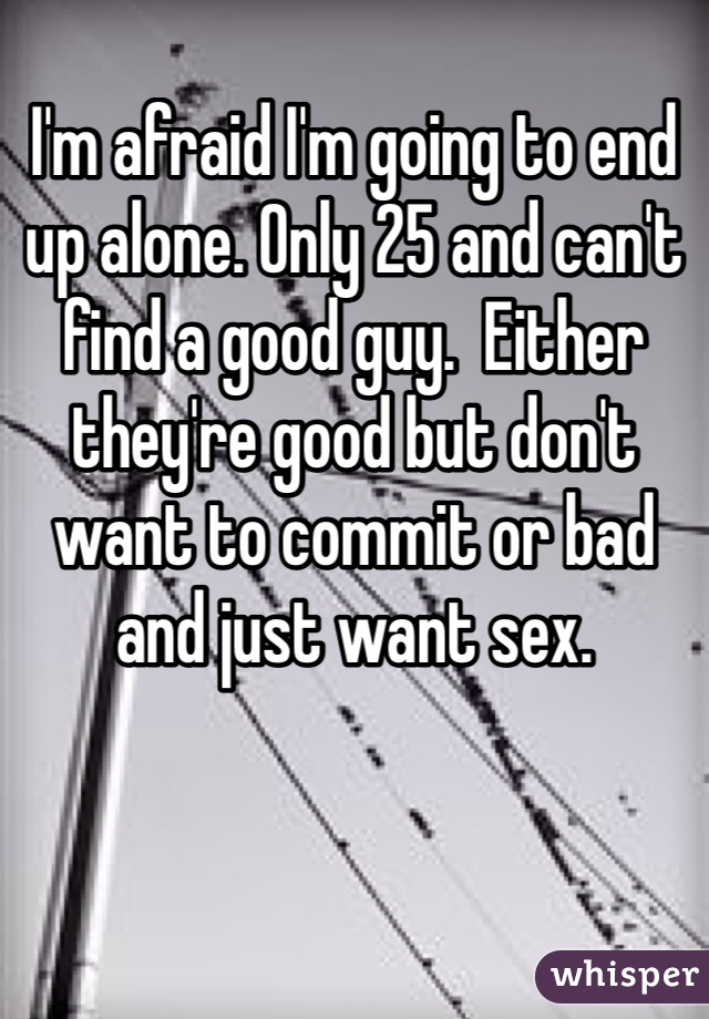 I'm afraid I'm going to end up alone. Only 25 and can't find a good guy.  Either they're good but don't want to commit or bad and just want sex.
