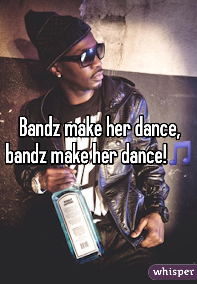 Bandz make her dance, bandz make her dance!🎵