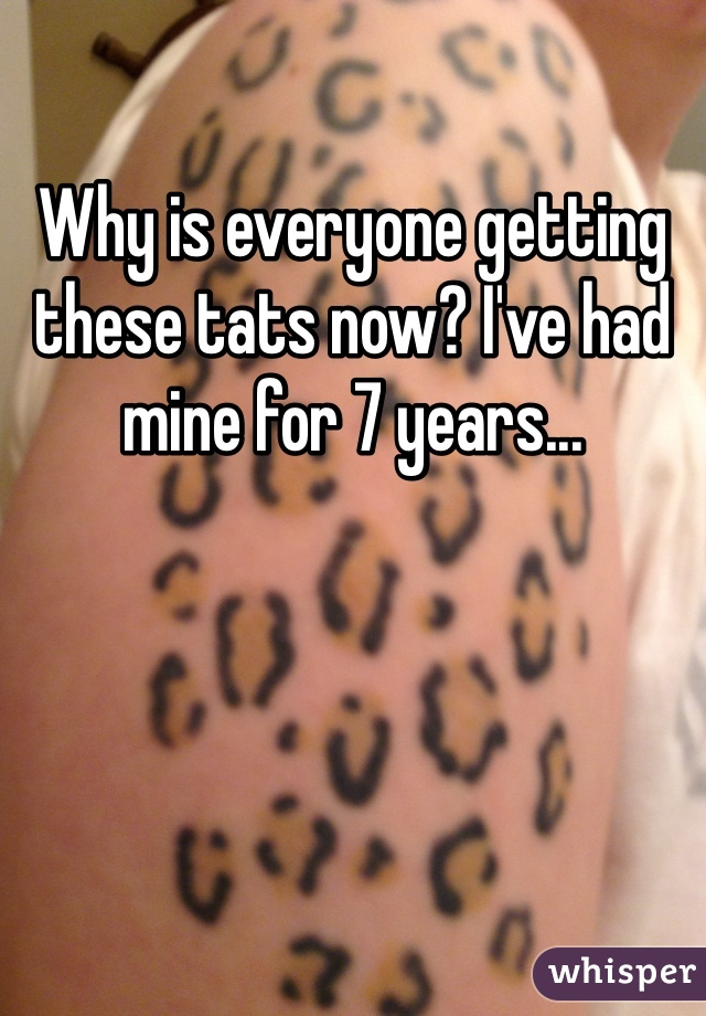 Why is everyone getting these tats now? I've had mine for 7 years...