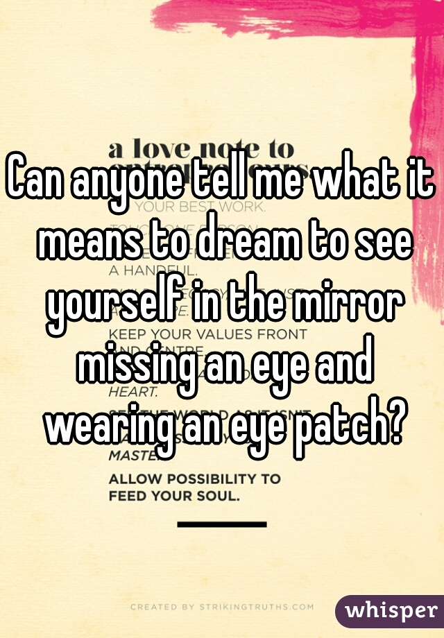 Can anyone tell me what it means to dream to see yourself in the mirror missing an eye and wearing an eye patch?