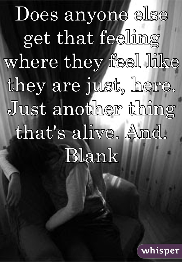 Does anyone else get that feeling where they feel like they are just, here. Just another thing that's alive. And. Blank