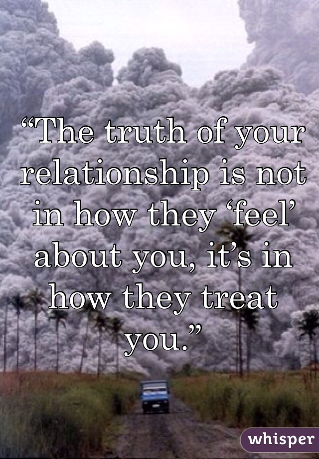 """""""The truth of your relationship is not in how they 'feel' about you, it's in how they treat you."""""""