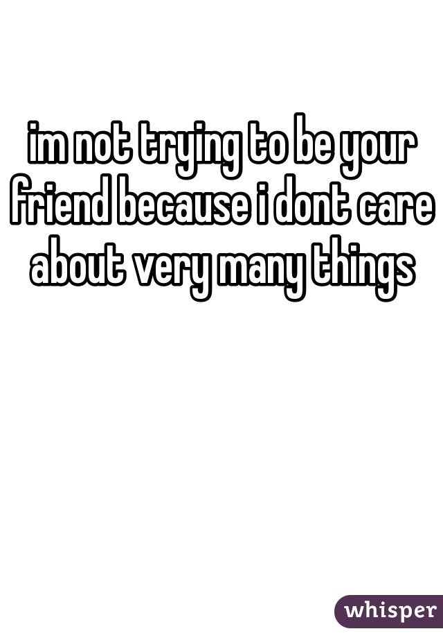 im not trying to be your friend because i dont care about very many things