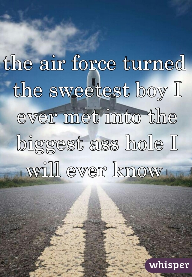 the air force turned the sweetest boy I ever met into the biggest ass hole I will ever know