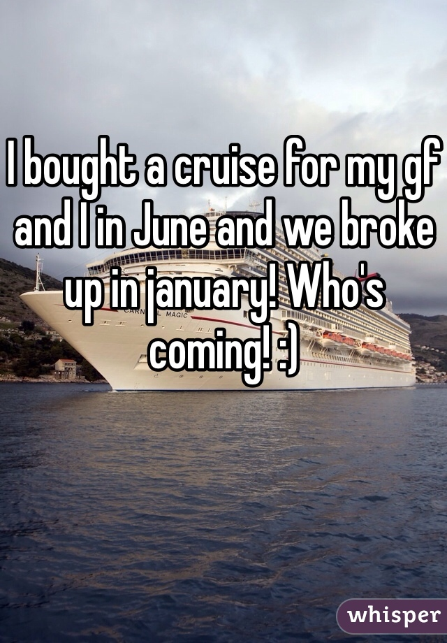 I bought a cruise for my gf and I in June and we broke up in january! Who's coming! :)