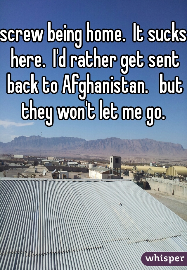 screw being home.  It sucks here.  I'd rather get sent back to Afghanistan.   but they won't let me go.