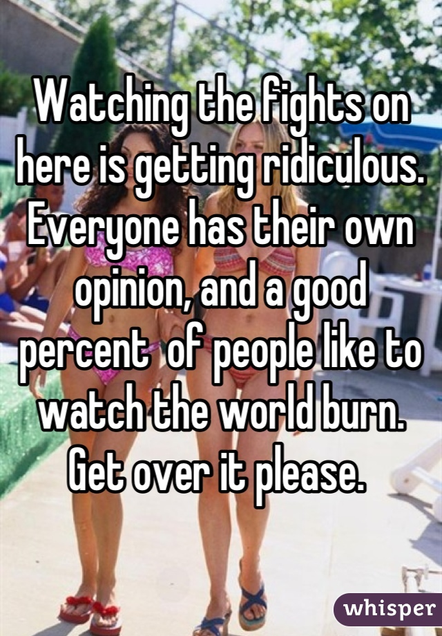 Watching the fights on here is getting ridiculous. Everyone has their own opinion, and a good percent  of people like to watch the world burn. Get over it please.