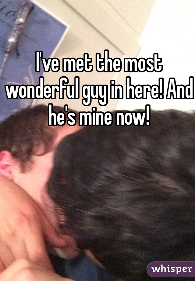 I've met the most wonderful guy in here! And he's mine now!