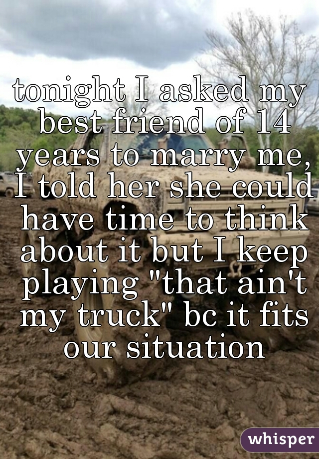 """tonight I asked my best friend of 14 years to marry me, I told her she could have time to think about it but I keep playing """"that ain't my truck"""" bc it fits our situation"""