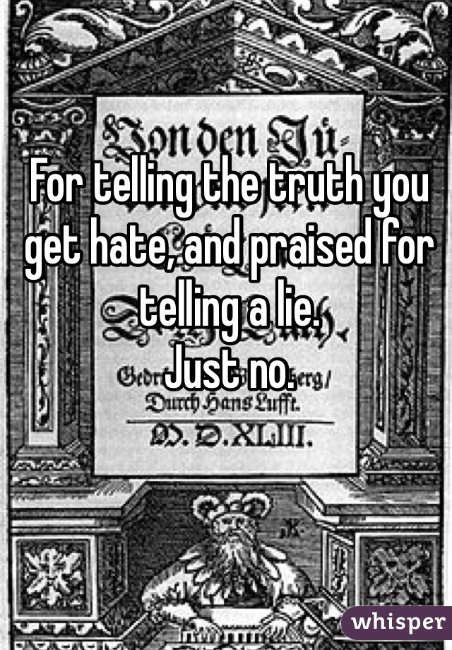 For telling the truth you get hate, and praised for telling a lie.  Just no.
