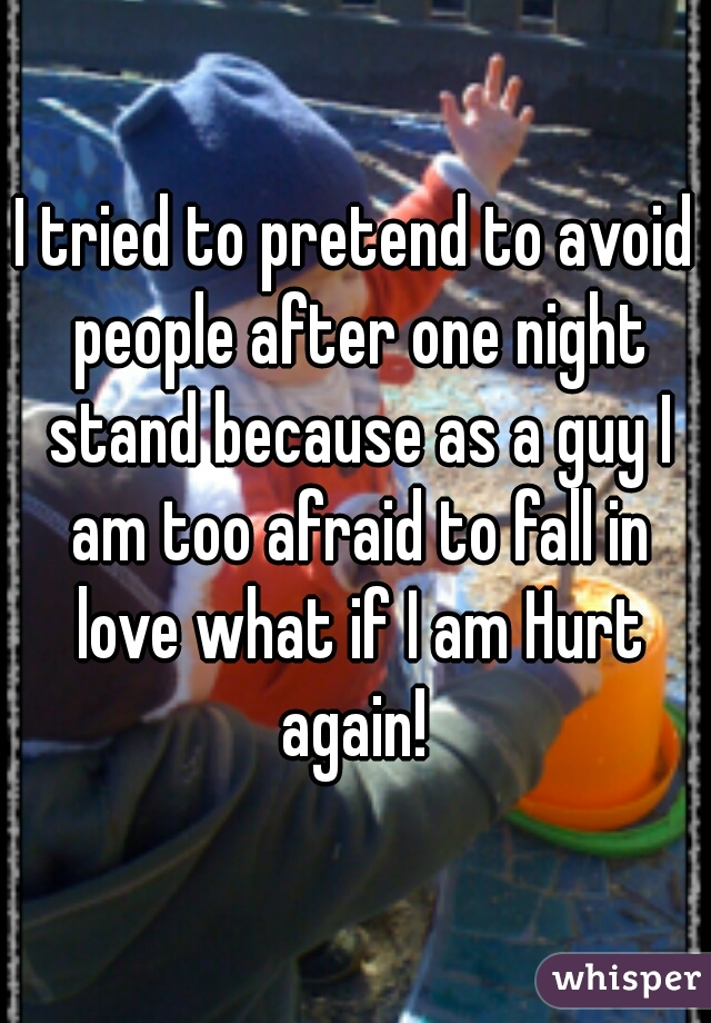 I tried to pretend to avoid people after one night stand because as a guy I am too afraid to fall in love what if I am Hurt again!