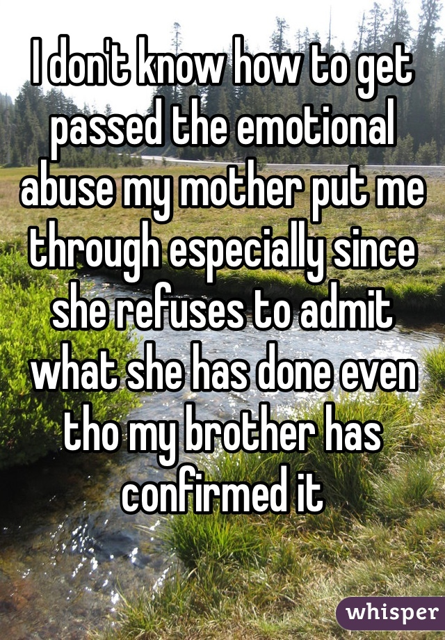 I don't know how to get passed the emotional abuse my mother put me through especially since she refuses to admit what she has done even tho my brother has confirmed it