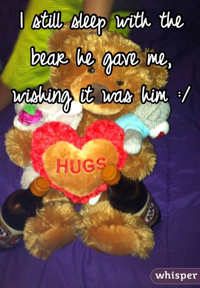I still sleep with the bear he gave me, wishing it was him :/