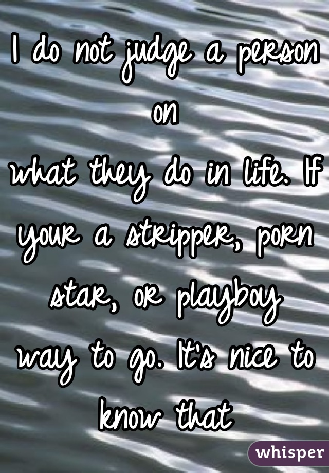 I do not judge a person on  what they do in life. If your a stripper, porn star, or playboy  way to go. It's nice to know that there a people out there that have body's they are proud to show off