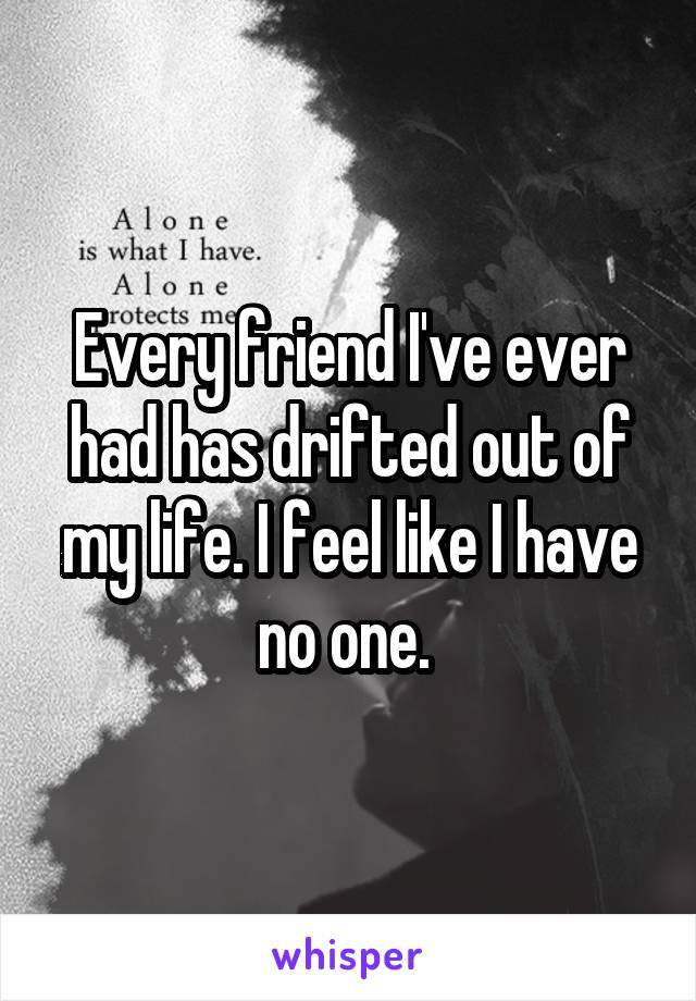 Every friend I've ever had has drifted out of my life. I feel like I have no one.