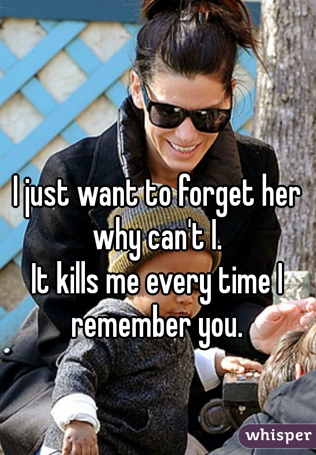 I just want to forget her why can't I.    It kills me every time I remember you.