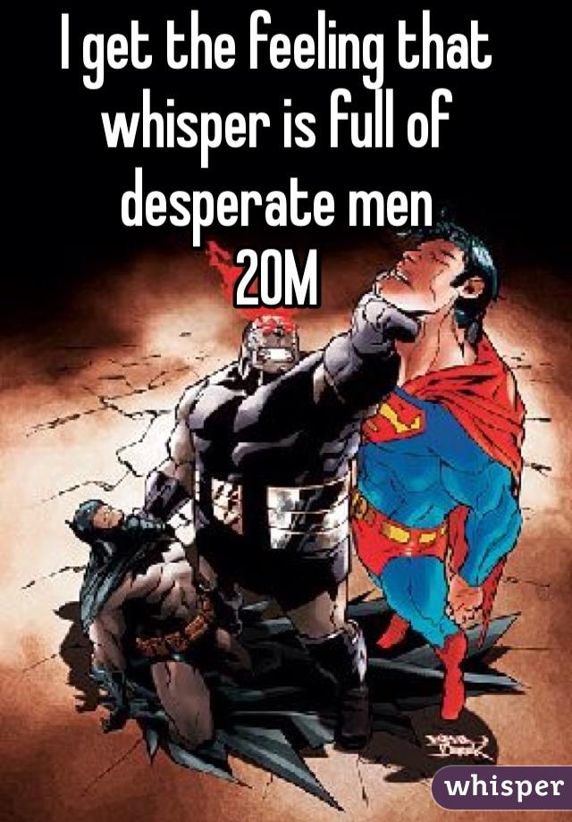 I get the feeling that whisper is full of desperate men  20M