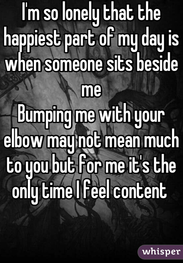 I'm so lonely that the happiest part of my day is when someone sits beside me  Bumping me with your elbow may not mean much to you but for me it's the only time I feel content