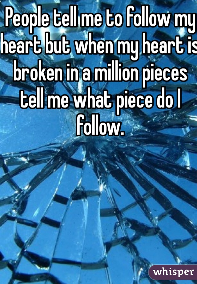 People tell me to follow my heart but when my heart is broken in a million pieces tell me what piece do I follow.