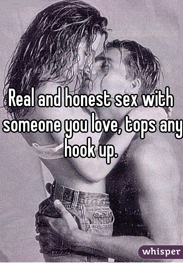 Real and honest sex with someone you love, tops any hook up.