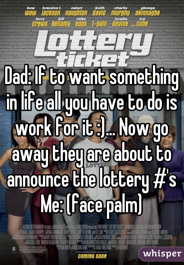 Dad: If to want something in life all you have to do is work for it :)... Now go away they are about to announce the lottery #'s Me: (face palm)