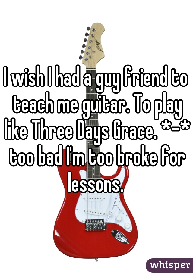 I wish I had a guy friend to teach me guitar. To play like Three Days Grace. *-* too bad I'm too broke for lessons.