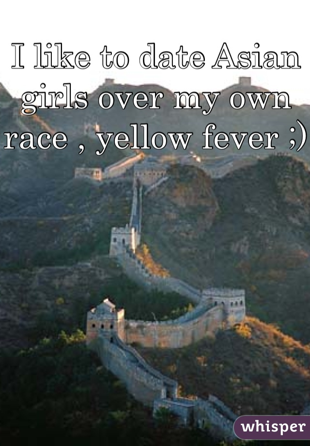 I like to date Asian girls over my own race , yellow fever ;)