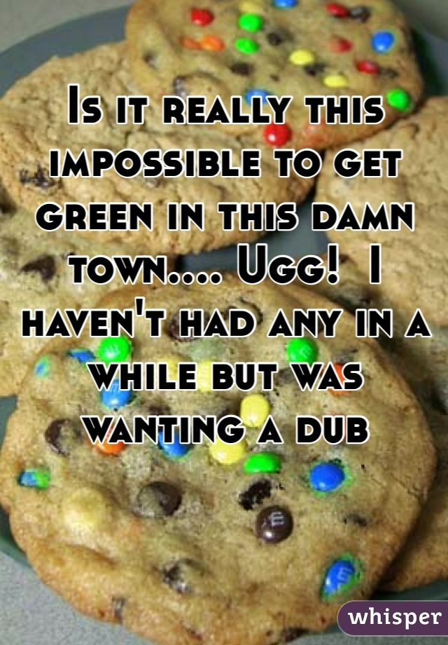 Is it really this impossible to get green in this damn town.... Ugg!  I haven't had any in a while but was wanting a dub