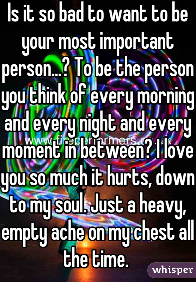 Is it so bad to want to be your most important person...? To be the person you think of every morning and every night and every moment in between? I love you so much it hurts, down to my soul. Just a heavy, empty ache on my chest all the time.