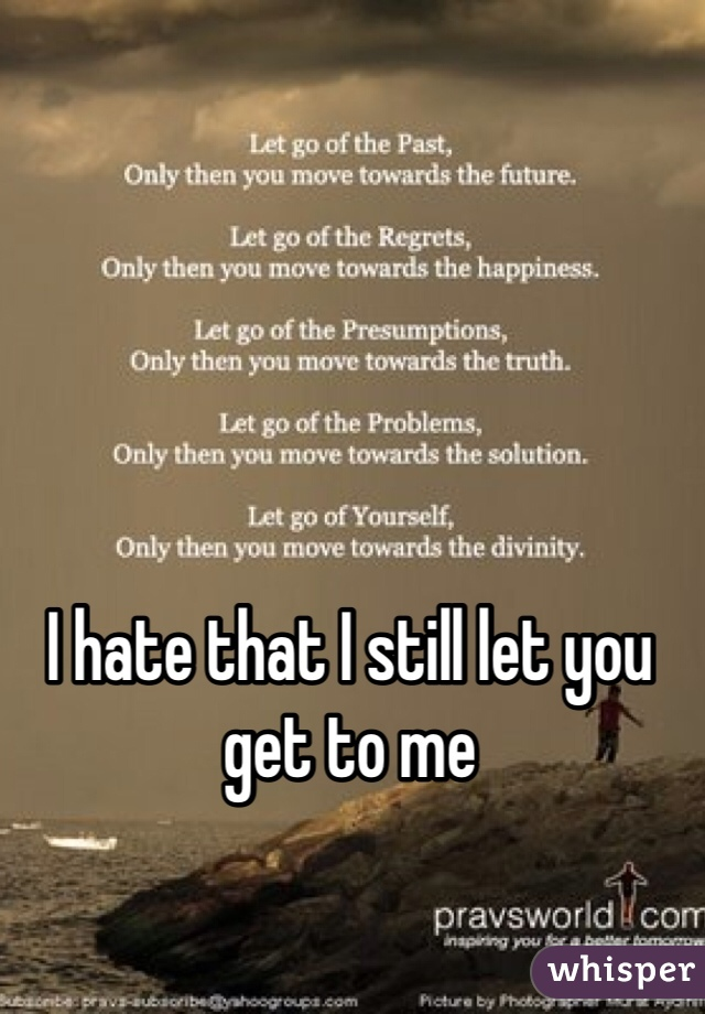 I hate that I still let you get to me