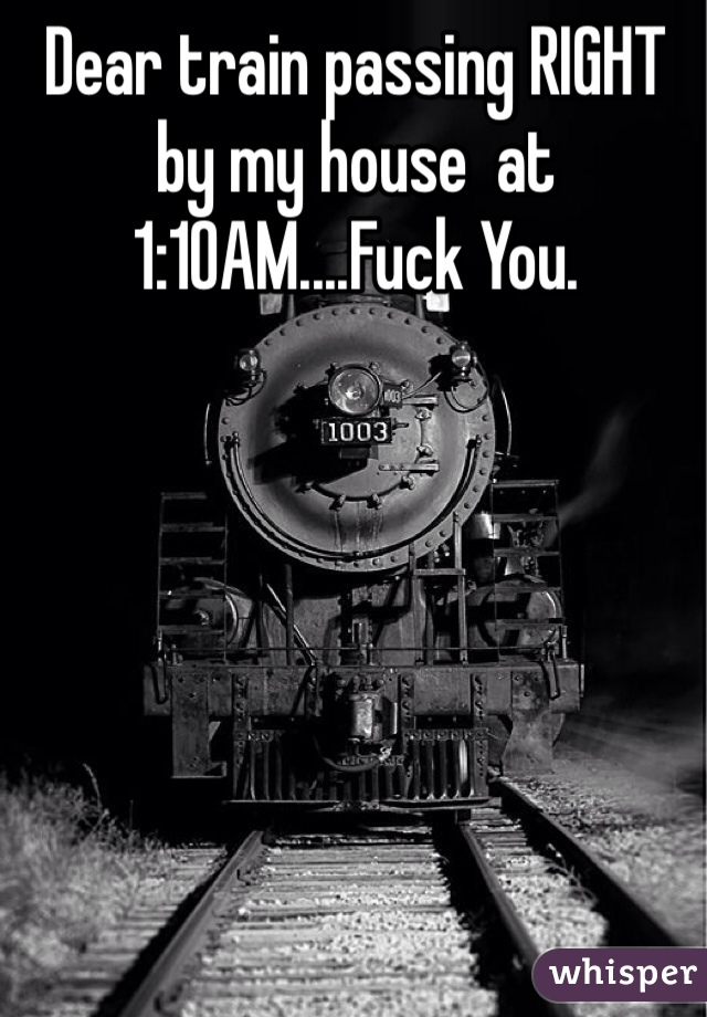 Dear train passing RIGHT by my house  at 1:10AM....Fuck You.