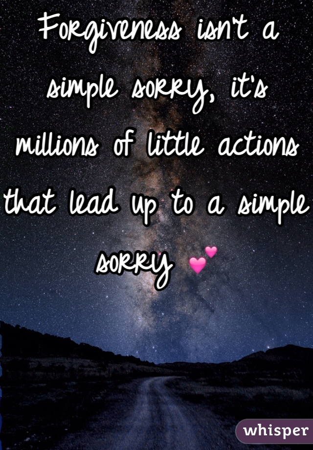 Forgiveness isn't a simple sorry, it's millions of little actions that lead up to a simple sorry 💕