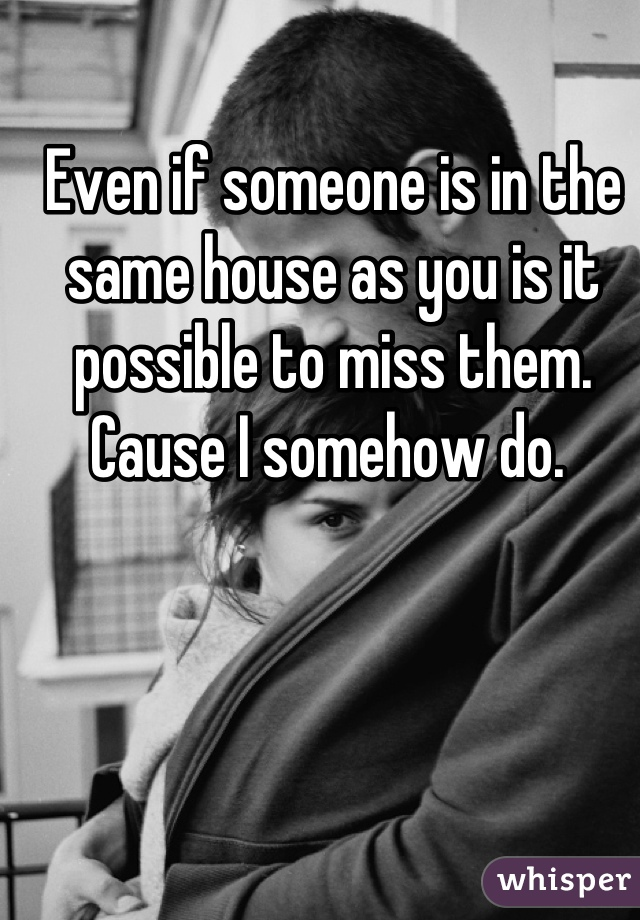 Even if someone is in the same house as you is it possible to miss them. Cause I somehow do.