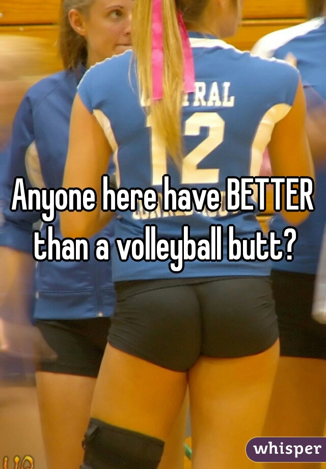Anyone here have BETTER than a volleyball butt?