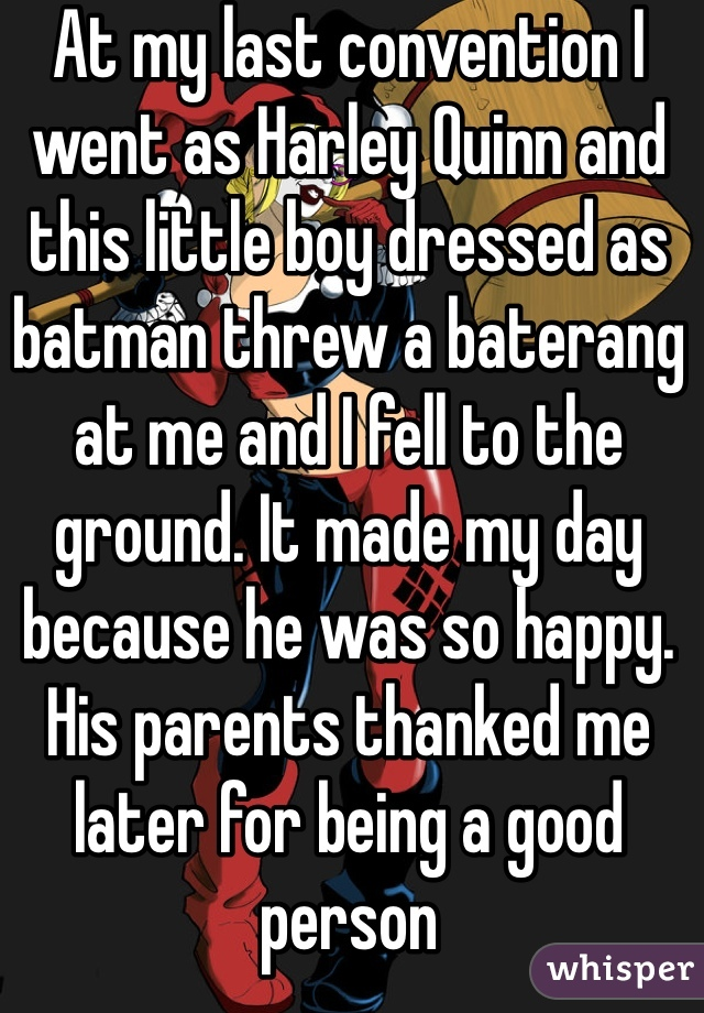 At my last convention I went as Harley Quinn and this little boy dressed as batman threw a baterang at me and I fell to the ground. It made my day because he was so happy. His parents thanked me later for being a good person