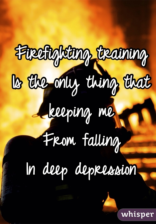 Firefighting training  Is the only thing that keeping me  From falling  In deep depression