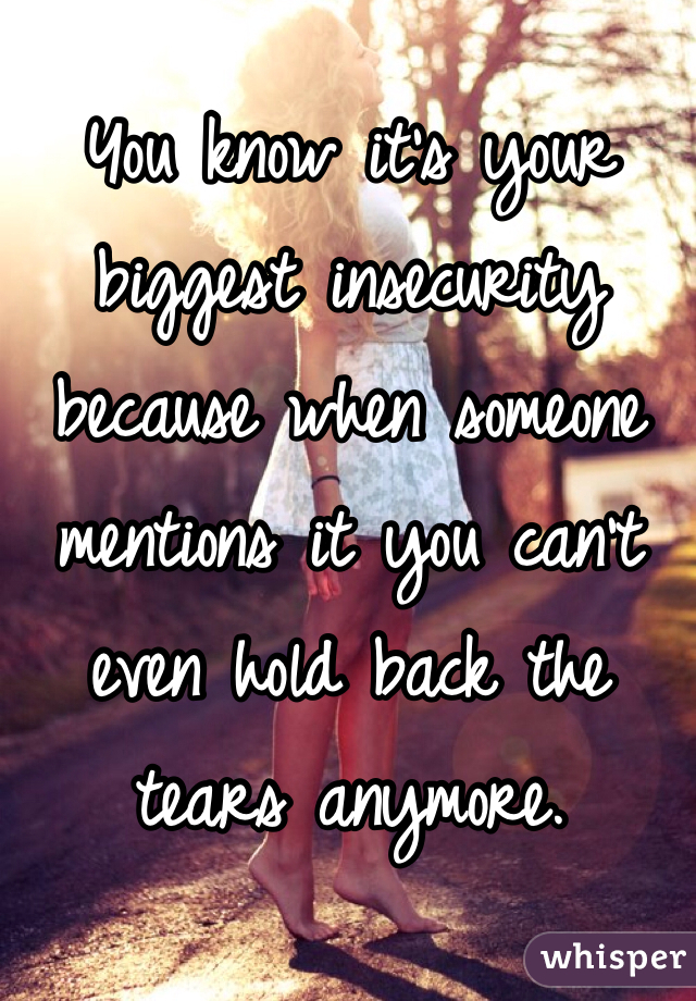 You know it's your biggest insecurity because when someone mentions it you can't even hold back the tears anymore.