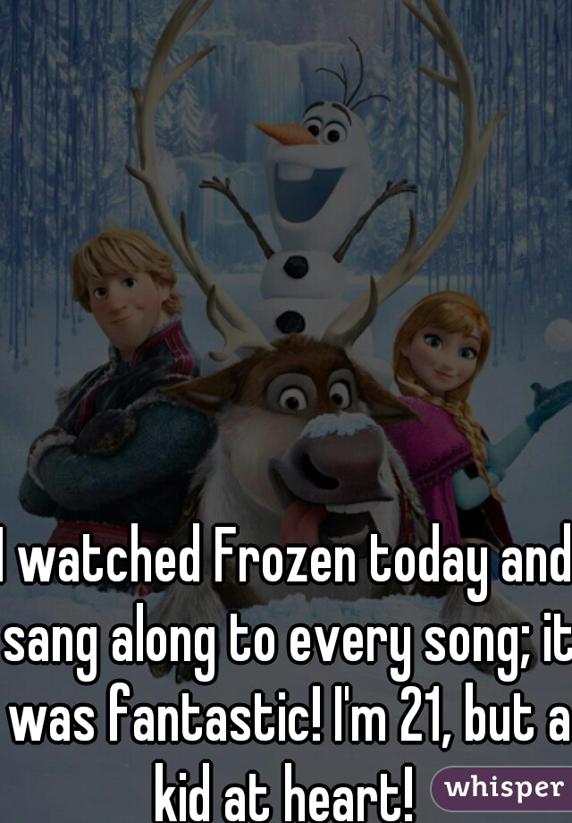 I watched Frozen today and sang along to every song; it was fantastic! I'm 21, but a kid at heart!